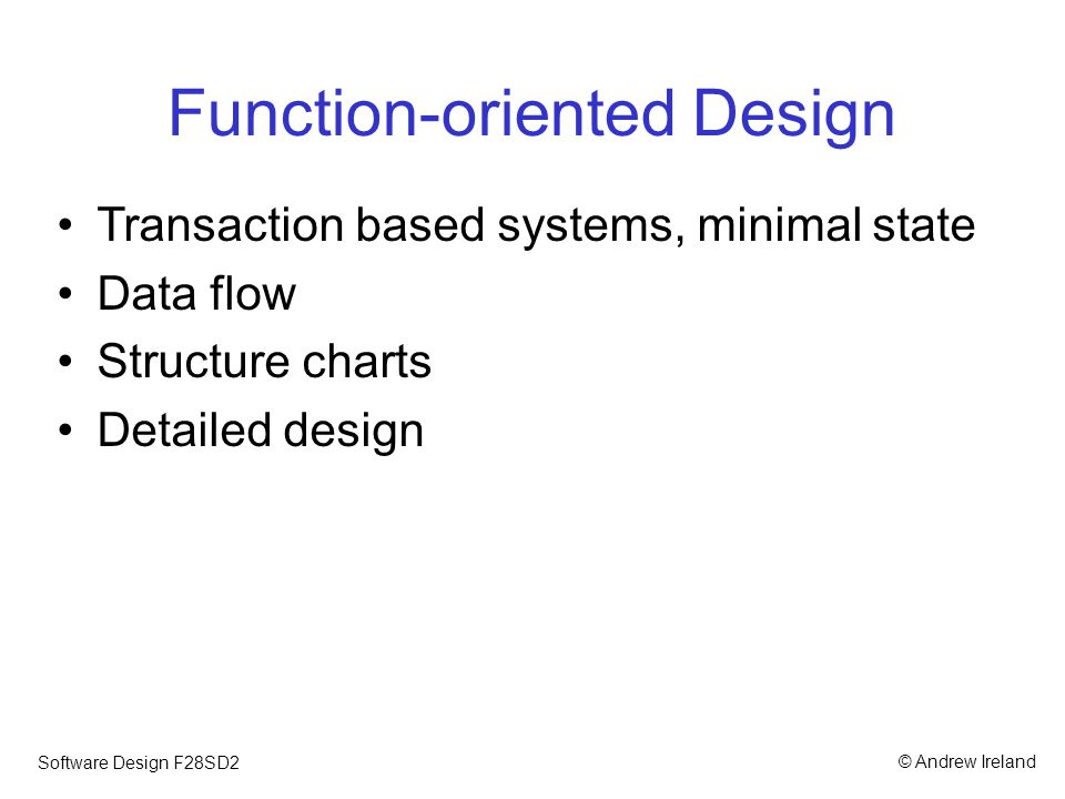 © Andrew IrelandSoftware Design F28SD2 Object-oriented Design Decentralized state, exploiting information hiding and hierarchies Many OOD methods, but common ingredients: –Identification of objects: CRCs; use cases; grammatical analysis –Identification of static perspective: class diagrams –Identification of dynamic perspective: sequence; communication; activity; state machine diagrams
