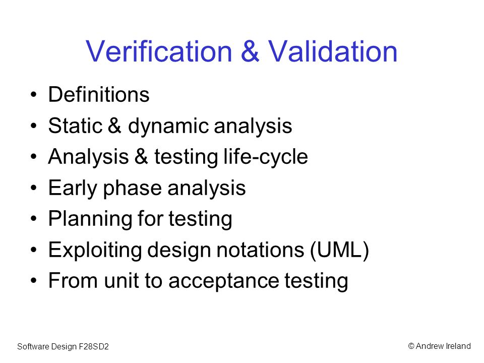 © Andrew IrelandSoftware Design F28SD2 Verification & Validation Definitions Static & dynamic analysis Analysis & testing life-cycle Early phase analysis Planning for testing Exploiting design notations (UML) From unit to acceptance testing