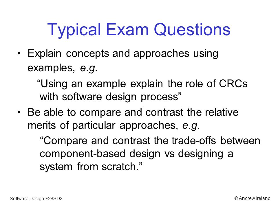 © Andrew IrelandSoftware Design F28SD2 Typical Exam Questions Given a scenario, be able to propose a software architecture together with a justification Given a scenario, apply a particular technique or approach, e.g.