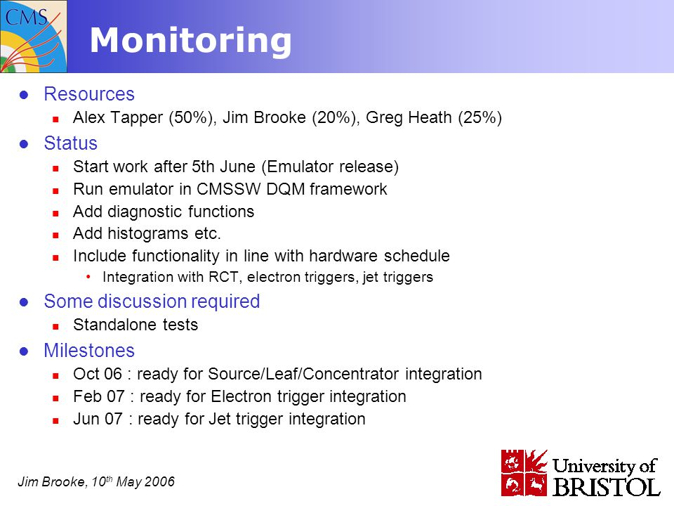Jim Brooke, 10 th May 2006 Monitoring Resources Alex Tapper (50%), Jim Brooke (20%), Greg Heath (25%) Status Start work after 5th June (Emulator release) Run emulator in CMSSW DQM framework Add diagnostic functions Add histograms etc.