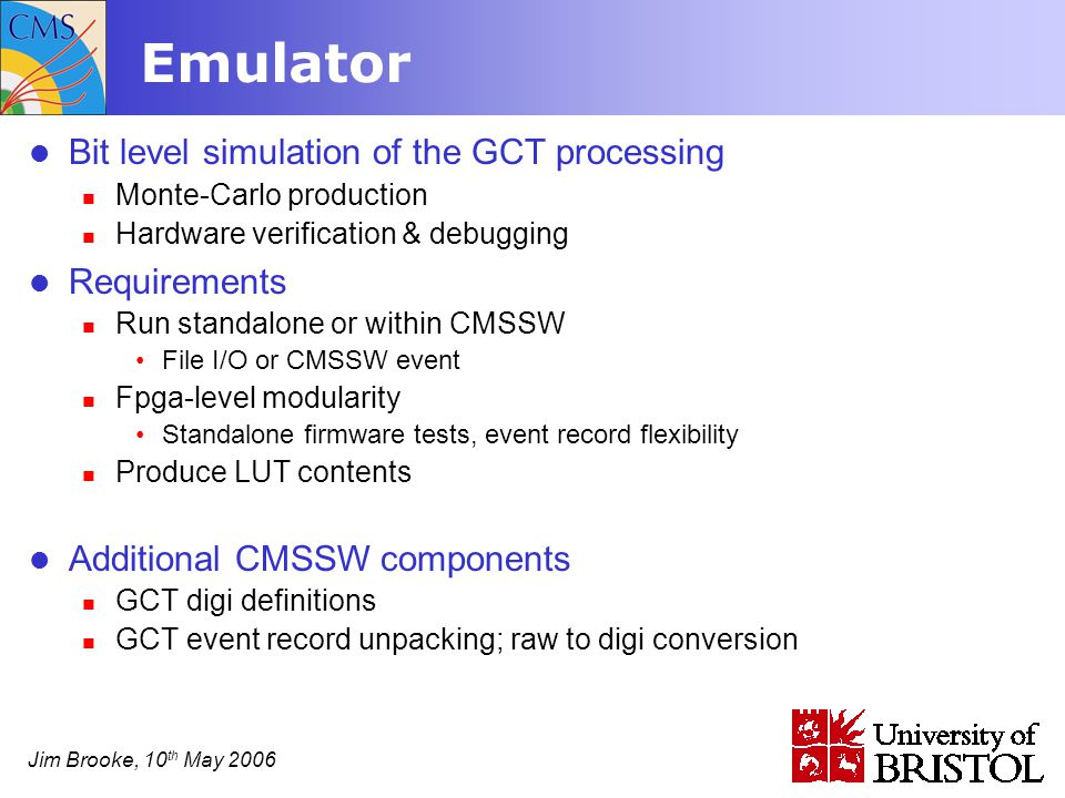 Jim Brooke, 10 th May 2006 Emulator Bit level simulation of the GCT processing Monte-Carlo production Hardware verification & debugging Requirements Run standalone or within CMSSW File I/O or CMSSW event Fpga-level modularity Standalone firmware tests, event record flexibility Produce LUT contents Additional CMSSW components GCT digi definitions GCT event record unpacking; raw to digi conversion