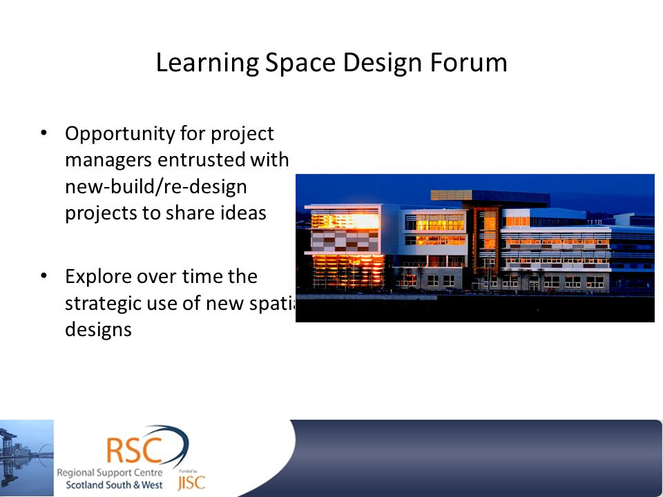 Learning Space Design Forum Opportunity for project managers entrusted with new-build/re-design projects to share ideas Explore over time the strategic use of new spatial designs