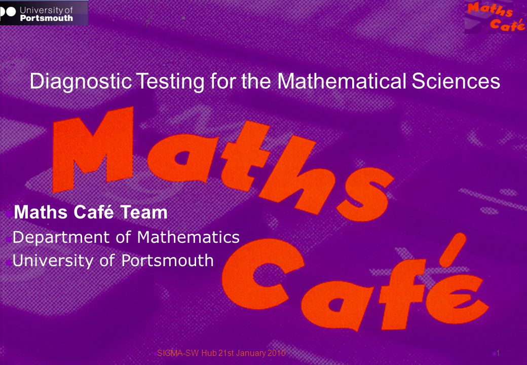 Diagnostic Testing for the Mathematical Sciences Maths Café Team Department of Mathematics University of Portsmouth 1 SIGMA-SW Hub 21st January 2010