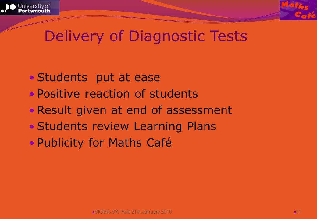 SIGMA-SW Hub 21st January 2010 11 Students put at ease Positive reaction of students Result given at end of assessment Students review Learning Plans Publicity for Maths Café Delivery of Diagnostic Tests