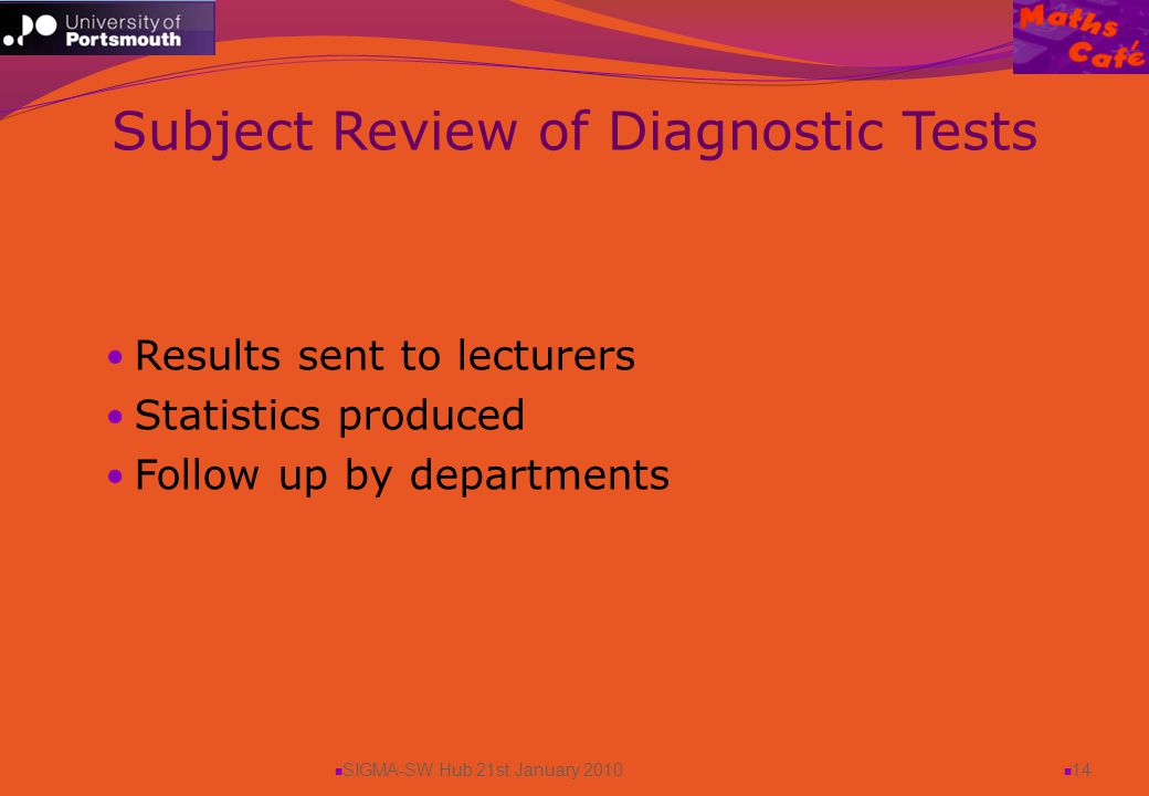 SIGMA-SW Hub 21st January 2010 14 Results sent to lecturers Statistics produced Follow up by departments Subject Review of Diagnostic Tests