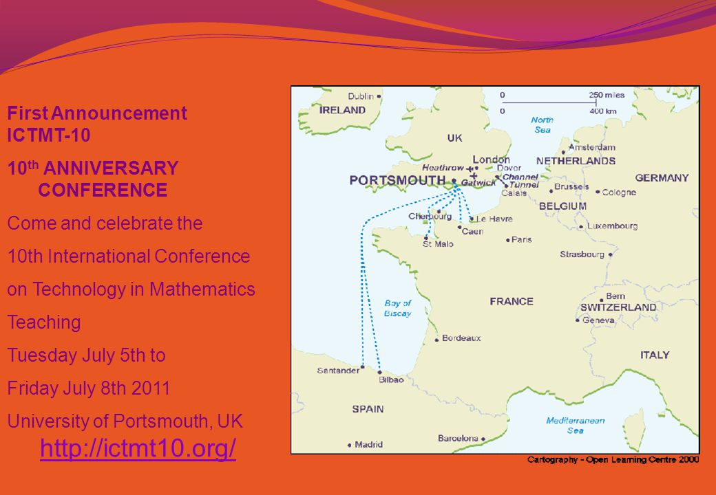 First Announcement ICTMT-10 10 th ANNIVERSARY CONFERENCE Come and celebrate the 10th International Conference on Technology in Mathematics Teaching Tuesday July 5th to Friday July 8th 2011 University of Portsmouth, UK http://ictmt10.org/