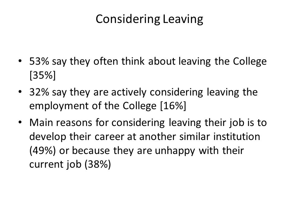 53% say they often think about leaving the College [35%] 32% say they are actively considering leaving the employment of the College [16%] Main reasons for considering leaving their job is to develop their career at another similar institution (49%) or because they are unhappy with their current job (38%) Considering Leaving