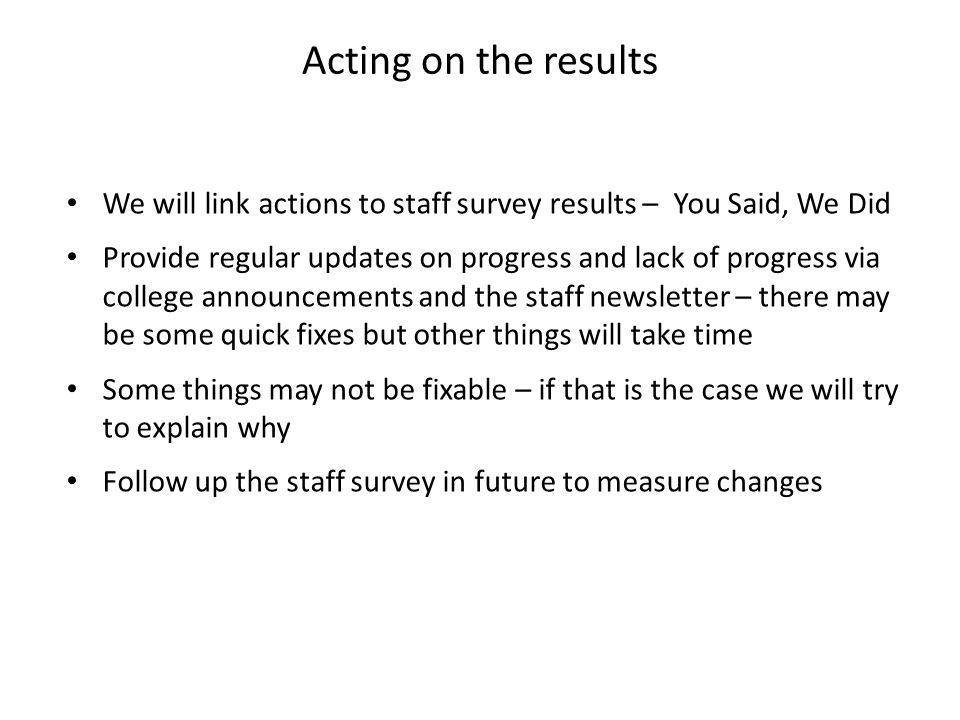 We will link actions to staff survey results – You Said, We Did Provide regular updates on progress and lack of progress via college announcements and the staff newsletter – there may be some quick fixes but other things will take time Some things may not be fixable – if that is the case we will try to explain why Follow up the staff survey in future to measure changes Acting on the results