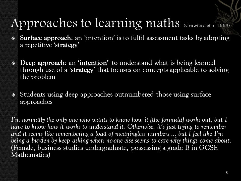 Surface approach : an 'intention' is to fulfil assessment tasks by adopting a repetitive ' strategy '  Deep approach : an 'intention' to understand what is being learned through use of a ' strategy ' that focuses on concepts applicable to solving the problem  Students using deep approaches outnumbered those using surface approaches I'm normally the only one who wants to know how it [the formula] works out, but I have to know how it works to understand it.