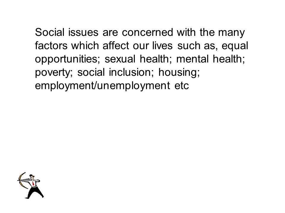 Social Social issues are concerned with the many factors which affect our lives such as, equal opportunities; sexual health; mental health; poverty; social inclusion; housing; employment/unemployment etc
