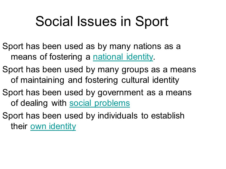 Social Issues in Sport Sport has been used as by many nations as a means of fostering a national identity.national identity Sport has been used by many groups as a means of maintaining and fostering cultural identity Sport has been used by government as a means of dealing with social problemssocial problems Sport has been used by individuals to establish their own identityown identity