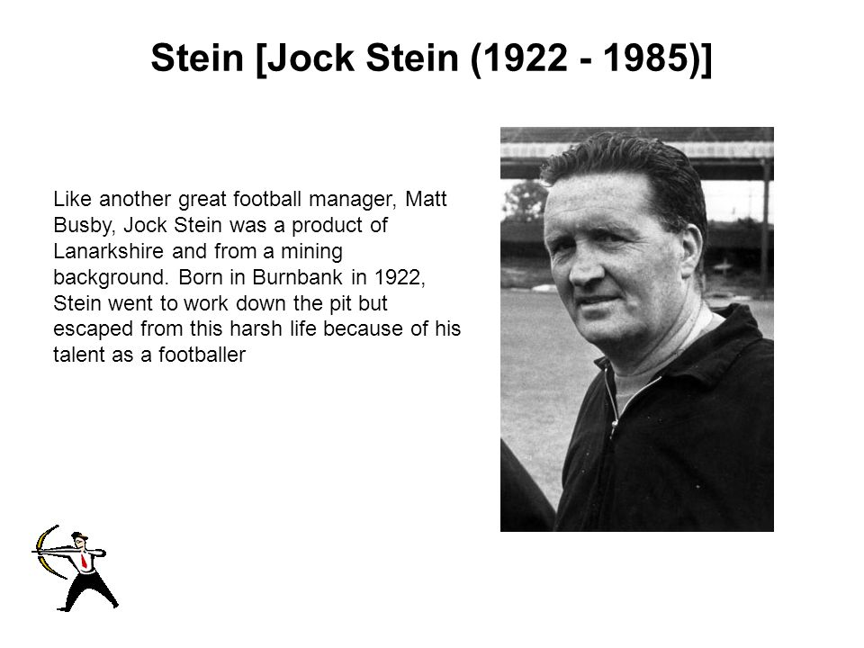 Stein [Jock Stein (1922 - 1985)] Like another great football manager, Matt Busby, Jock Stein was a product of Lanarkshire and from a mining background.