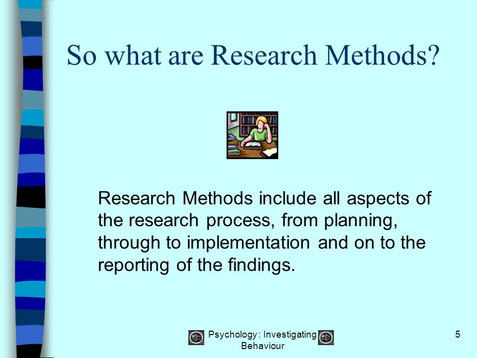 Psychology : Investigating Behaviour 6 The Four step research process Psychologists use a four step process to carry out a piece of research: Form a hypothesis – a hypothesis is the research question or the idea they wish to study i.e.