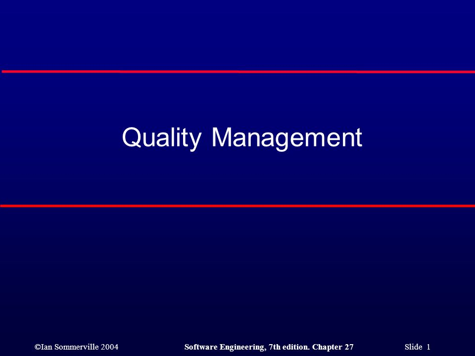 ©Ian Sommerville 2004Software Engineering, 7th edition. Chapter 27 Slide 1 Quality Management