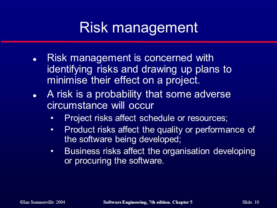 ©Ian Sommerville 2004Software Engineering, 7th edition. Chapter 5 Slide 10 Risk management l Risk management is concerned with identifying risks and d