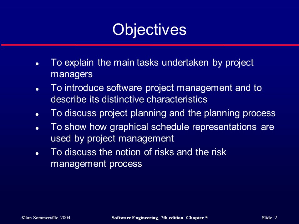 ©Ian Sommerville 2004Software Engineering, 7th edition. Chapter 5 Slide 2 Objectives l To explain the main tasks undertaken by project managers l To i