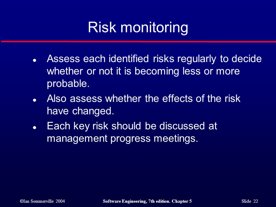 ©Ian Sommerville 2004Software Engineering, 7th edition. Chapter 5 Slide 22 Risk monitoring l Assess each identified risks regularly to decide whether