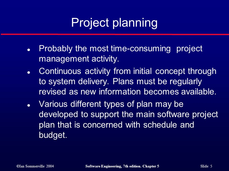 ©Ian Sommerville 2004Software Engineering, 7th edition. Chapter 5 Slide 5 Project planning l Probably the most time-consuming project management activ