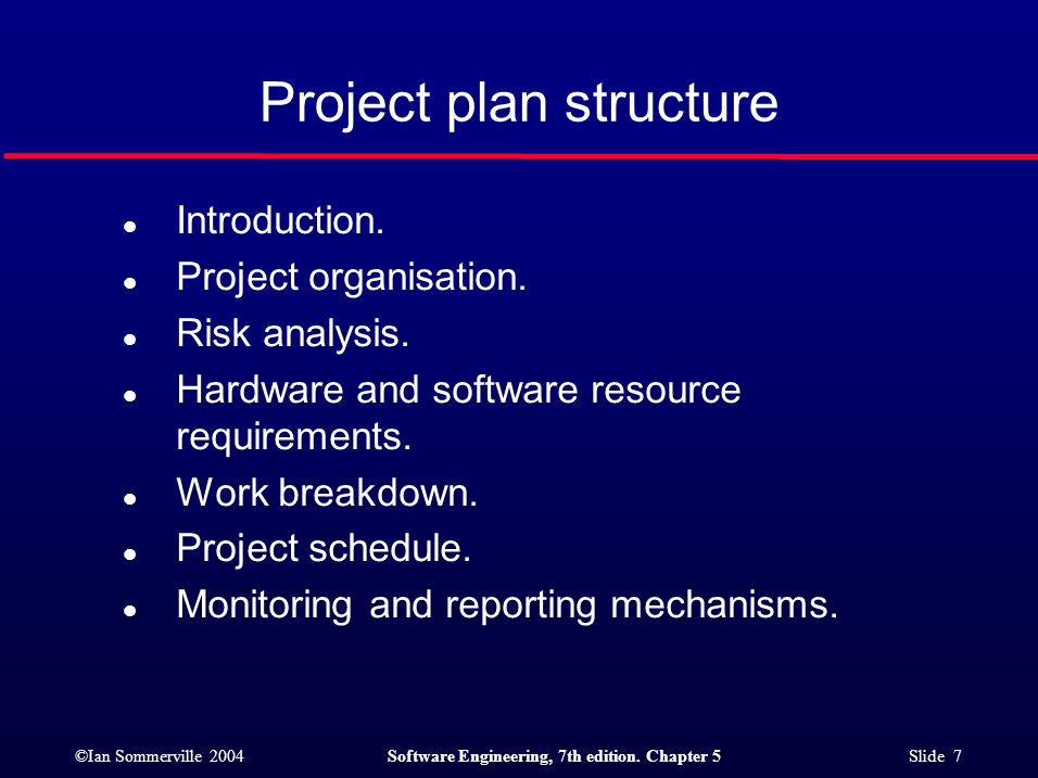 ©Ian Sommerville 2004Software Engineering, 7th edition. Chapter 5 Slide 7 Project plan structure l Introduction. l Project organisation. l Risk analys