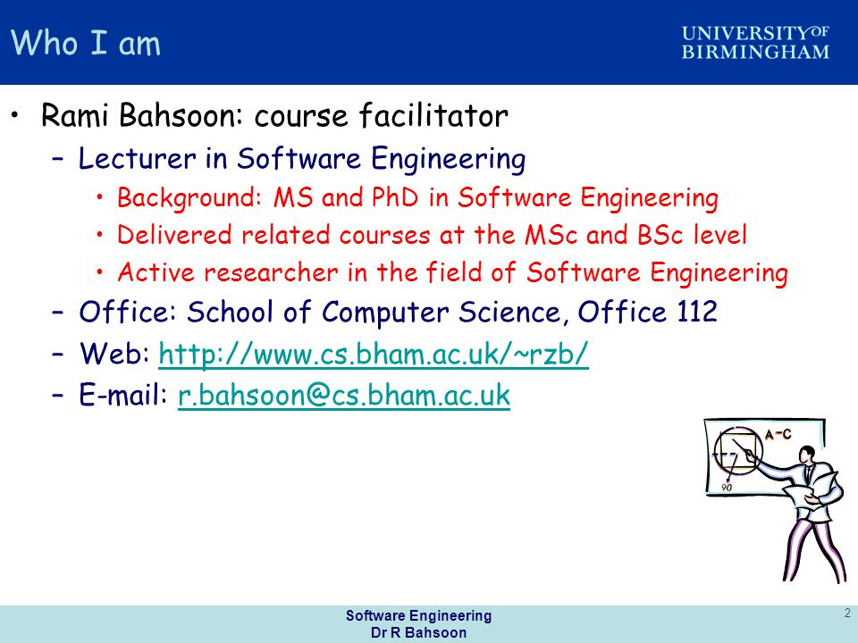 Software Engineering Dr R Bahsoon 2 Who I am Rami Bahsoon: course facilitator –Lecturer in Software Engineering Background: MS and PhD in Software Engineering Delivered related courses at the MSc and BSc level Active researcher in the field of Software Engineering –Office: School of Computer Science, Office 112 –Web: http://www.cs.bham.ac.uk/~rzb/http://www.cs.bham.ac.uk/~rzb/ –E-mail: r.bahsoon@cs.bham.ac.ukr.bahsoon@cs.bham.ac.uk
