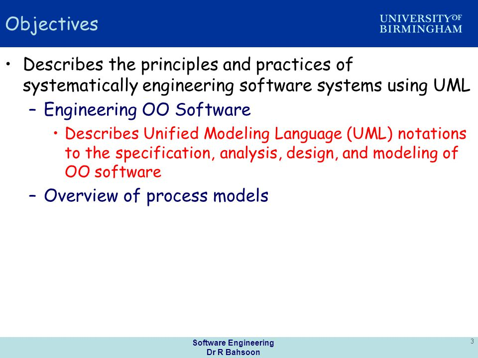 Software Engineering Dr R Bahsoon 3 Objectives Describes the principles and practices of systematically engineering software systems using UML –Engineering OO Software Describes Unified Modeling Language (UML) notations to the specification, analysis, design, and modeling of OO software –Overview of process models