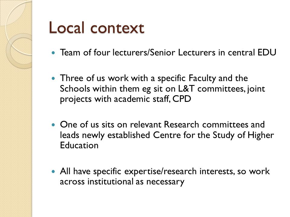 Local context Team of four lecturers/Senior Lecturers in central EDU Three of us work with a specific Faculty and the Schools within them eg sit on L&T committees, joint projects with academic staff, CPD One of us sits on relevant Research committees and leads newly established Centre for the Study of Higher Education All have specific expertise/research interests, so work across institutional as necessary