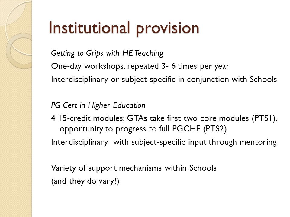 Institutional provision Getting to Grips with HE Teaching One-day workshops, repeated 3- 6 times per year Interdisciplinary or subject-specific in conjunction with Schools PG Cert in Higher Education 4 15-credit modules: GTAs take first two core modules (PTS1), opportunity to progress to full PGCHE (PTS2) Interdisciplinary with subject-specific input through mentoring Variety of support mechanisms within Schools (and they do vary!)
