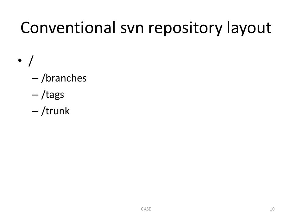 Conventional svn repository layout / – /branches – /tags – /trunk CASE10