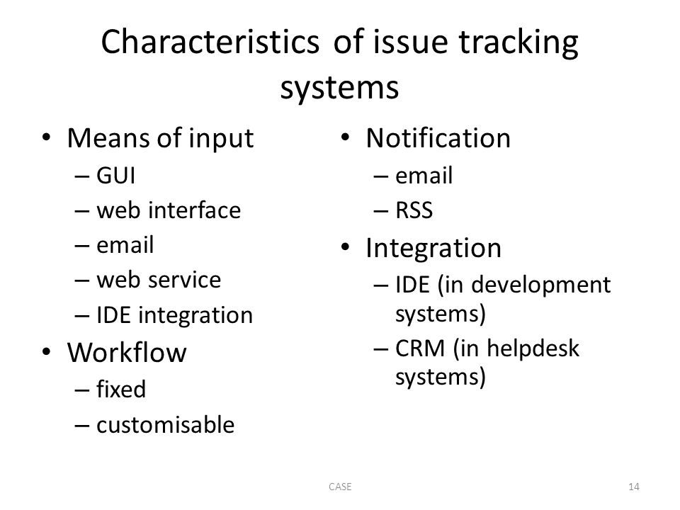 Characteristics of issue tracking systems Means of input – GUI – web interface – email – web service – IDE integration Workflow – fixed – customisable Notification – email – RSS Integration – IDE (in development systems) – CRM (in helpdesk systems) CASE14