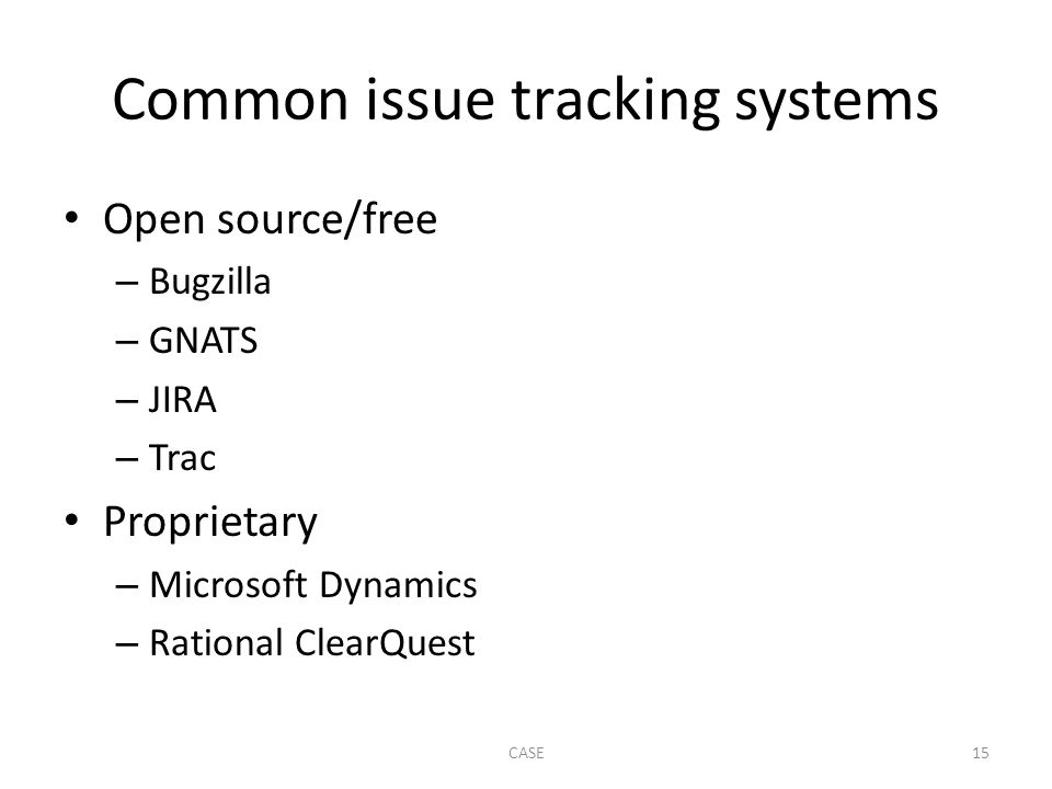 Common issue tracking systems Open source/free – Bugzilla – GNATS – JIRA – Trac Proprietary – Microsoft Dynamics – Rational ClearQuest CASE15