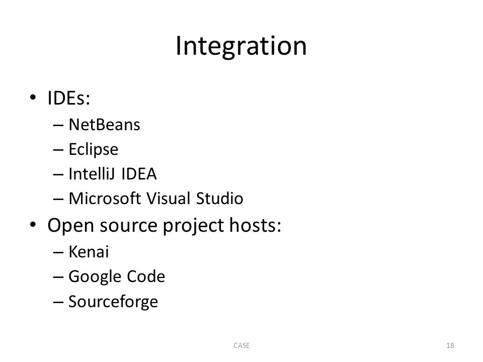 Integration IDEs: – NetBeans – Eclipse – IntelliJ IDEA – Microsoft Visual Studio Open source project hosts: – Kenai – Google Code – Sourceforge CASE18