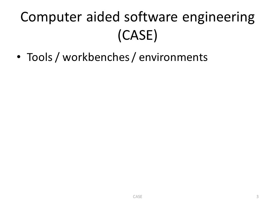 Computer aided software engineering (CASE) Tools / workbenches / environments 3CASE