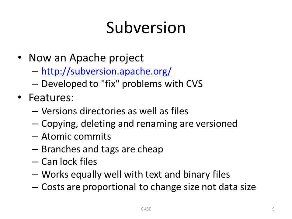 Subversion Now an Apache project – http://subversion.apache.org/ http://subversion.apache.org/ – Developed to fix problems with CVS Features: – Versions directories as well as files – Copying, deleting and renaming are versioned – Atomic commits – Branches and tags are cheap – Can lock files – Works equally well with text and binary files – Costs are proportional to change size not data size CASE9