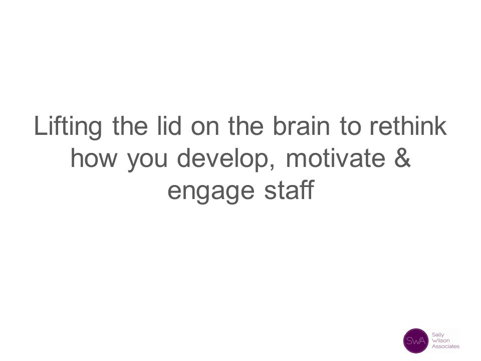 Lifting the lid on the brain to rethink how you develop, motivate & engage staff