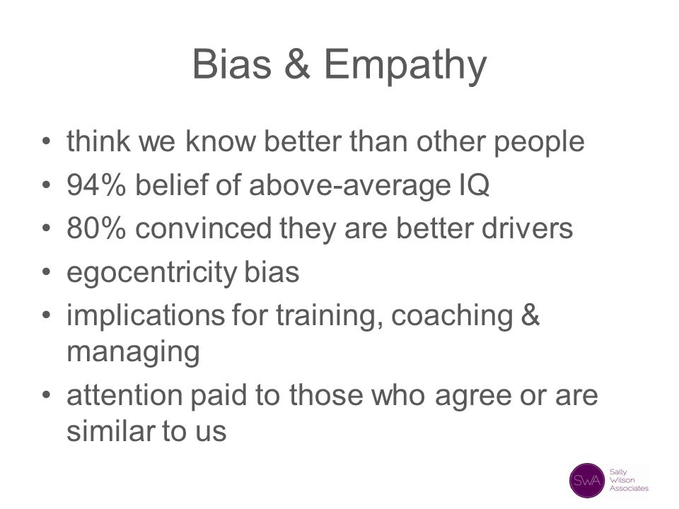 Bias & Empathy think we know better than other people 94% belief of above-average IQ 80% convinced they are better drivers egocentricity bias implicat