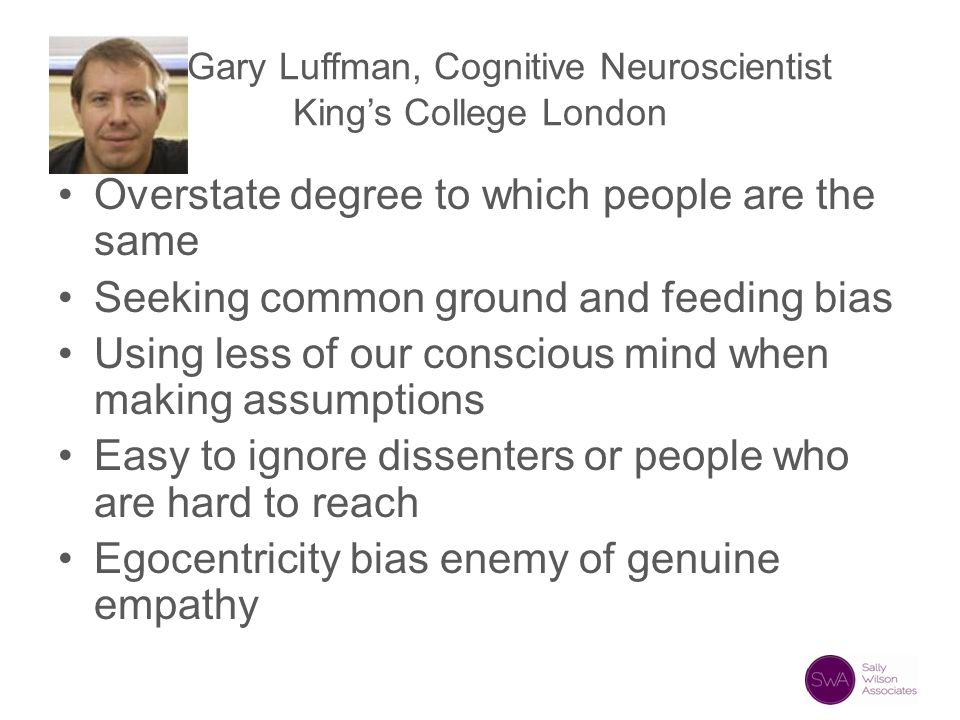 Gary Luffman, Cognitive Neuroscientist King's College London Overstate degree to which people are the same Seeking common ground and feeding bias Usin