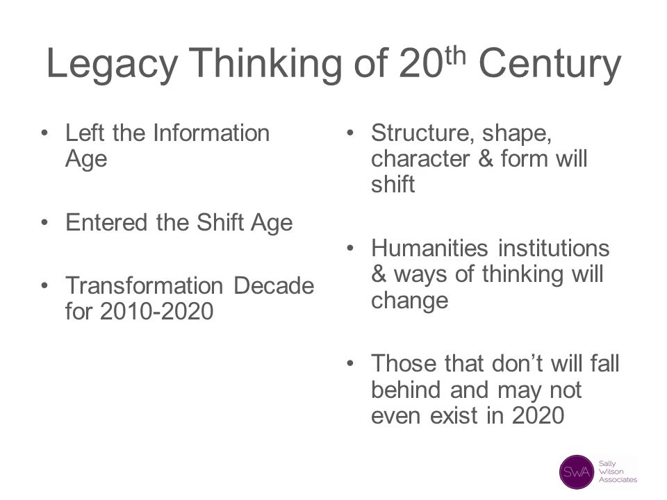 Legacy Thinking of 20 th Century Left the Information Age Entered the Shift Age Transformation Decade for 2010-2020 Structure, shape, character & form