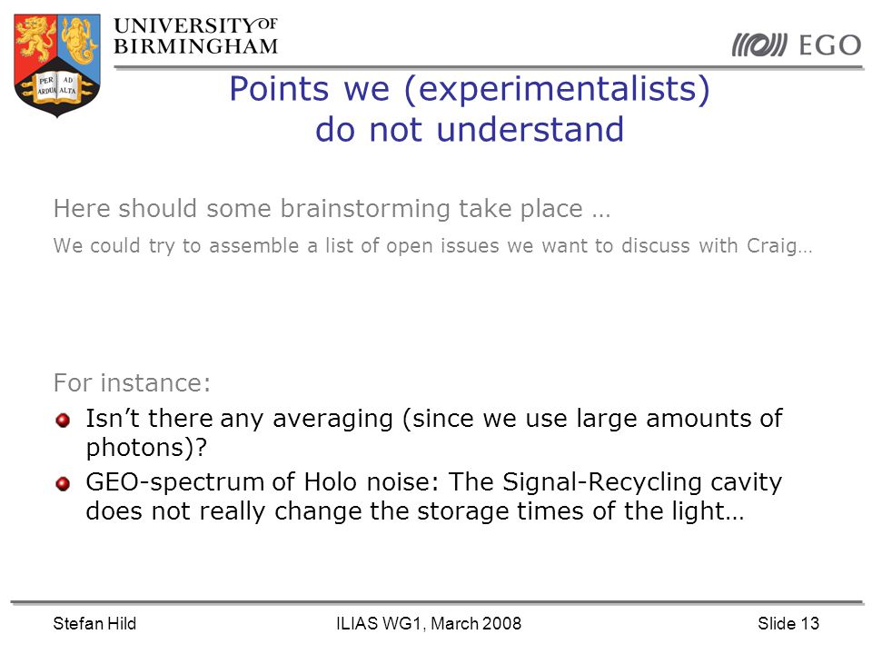 Stefan HildILIAS WG1, March 2008Slide 13 Points we (experimentalists) do not understand Here should some brainstorming take place … We could try to assemble a list of open issues we want to discuss with Craig… For instance: Isn't there any averaging (since we use large amounts of photons).