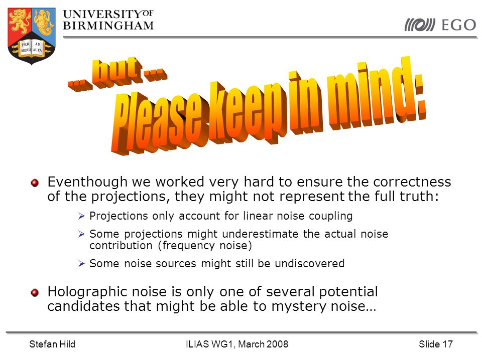 Stefan HildILIAS WG1, March 2008Slide 17 Eventhough we worked very hard to ensure the correctness of the projections, they might not represent the full truth:  Projections only account for linear noise coupling  Some projections might underestimate the actual noise contribution (frequency noise)  Some noise sources might still be undiscovered Holographic noise is only one of several potential candidates that might be able to mystery noise…
