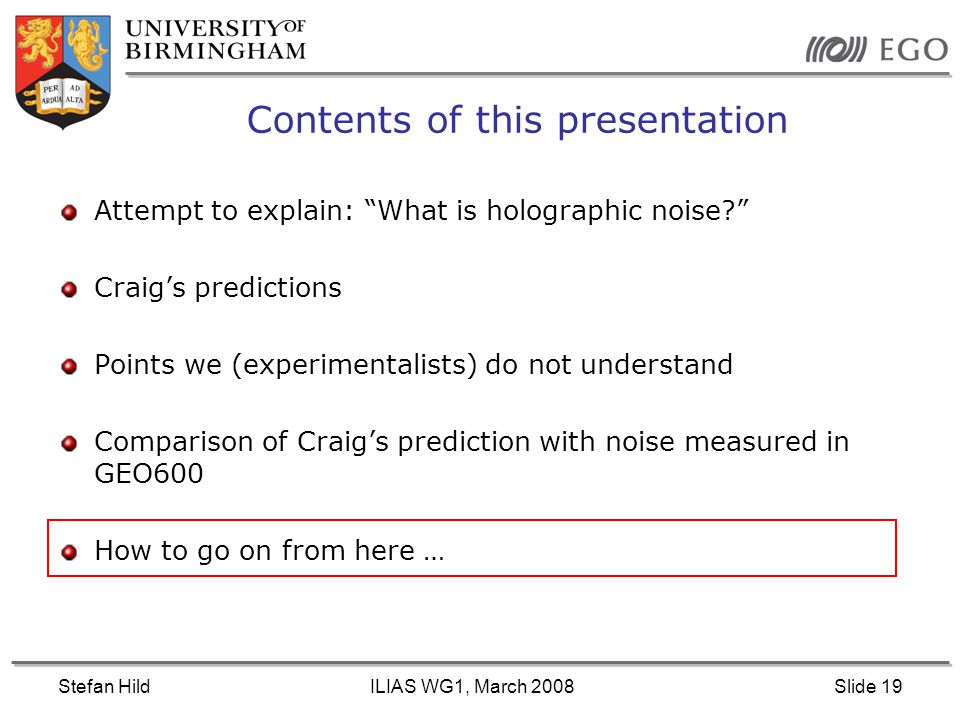 Stefan HildILIAS WG1, March 2008Slide 19 Contents of this presentation Attempt to explain: What is holographic noise? Craig's predictions Points we (experimentalists) do not understand Comparison of Craig's prediction with noise measured in GEO600 How to go on from here …