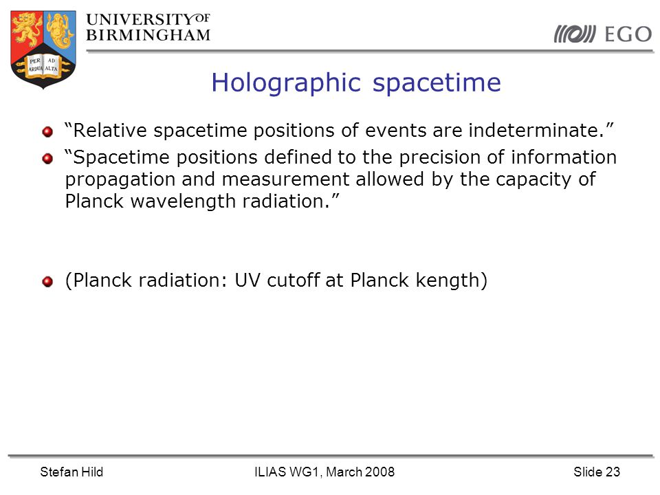 Stefan HildILIAS WG1, March 2008Slide 23 Holographic spacetime Relative spacetime positions of events are indeterminate. Spacetime positions defined to the precision of information propagation and measurement allowed by the capacity of Planck wavelength radiation. (Planck radiation: UV cutoff at Planck kength)
