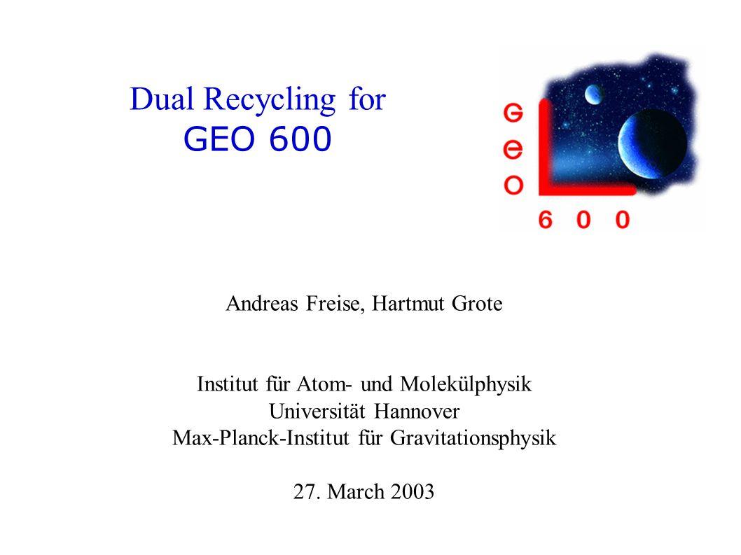 Dual Recycling for GEO 600 Andreas Freise, Hartmut Grote Institut für Atom- und Molekülphysik Universität Hannover Max-Planck-Institut für Gravitationsphysik 27.