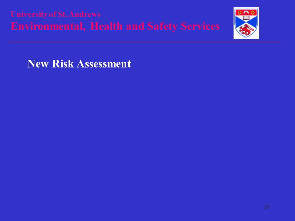 University of St. Andrews Environmental, Health and Safety Services 25 New Risk Assessment
