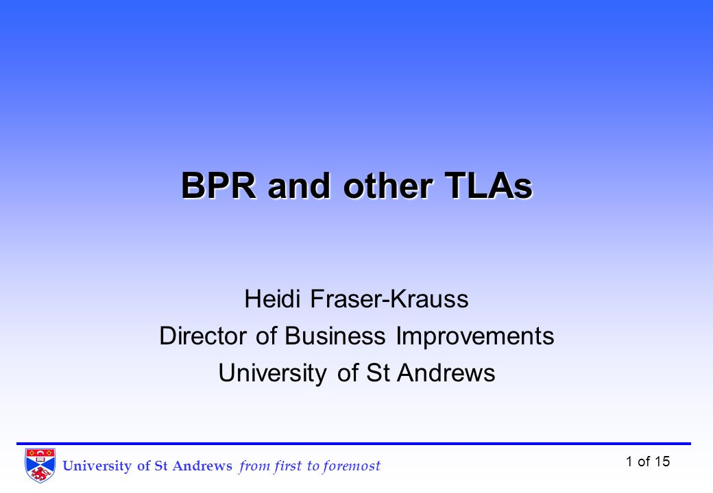 University of St Andrews from first to foremost 1 of 15 BPR and other TLAs Heidi Fraser-Krauss Director of Business Improvements University of St Andrews