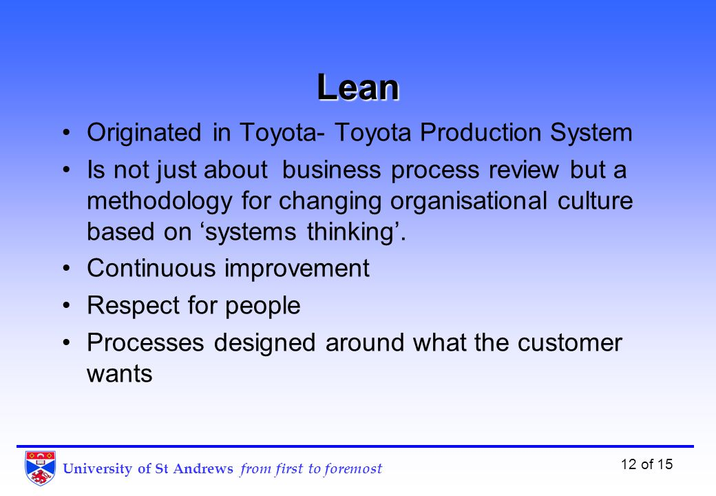 University of St Andrews from first to foremost 12 of 15 Lean Originated in Toyota- Toyota Production System Is not just about business process review but a methodology for changing organisational culture based on 'systems thinking'.
