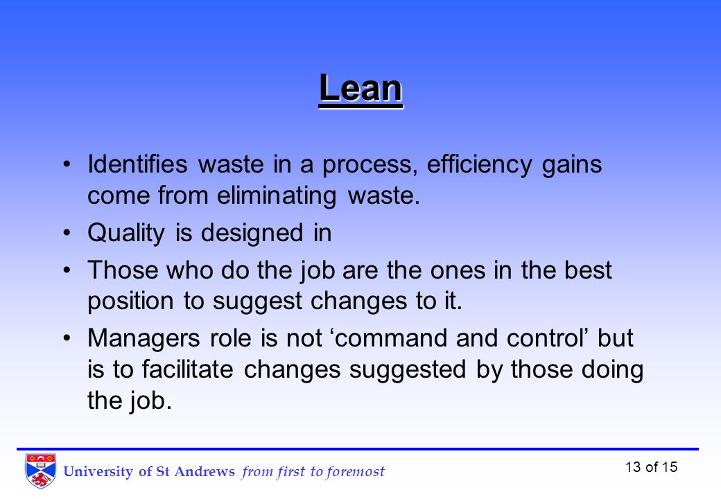 University of St Andrews from first to foremost 13 of 15 Lean Identifies waste in a process, efficiency gains come from eliminating waste.