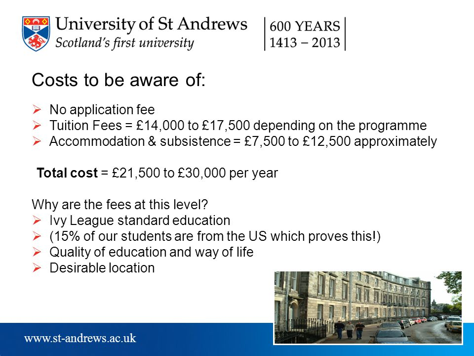 www.st-andrews.ac.uk Costs to be aware of:  No application fee  Tuition Fees = £14,000 to £17,500 depending on the programme  Accommodation & subsistence = £7,500 to £12,500 approximately Total cost = £21,500 to £30,000 per year Why are the fees at this level.