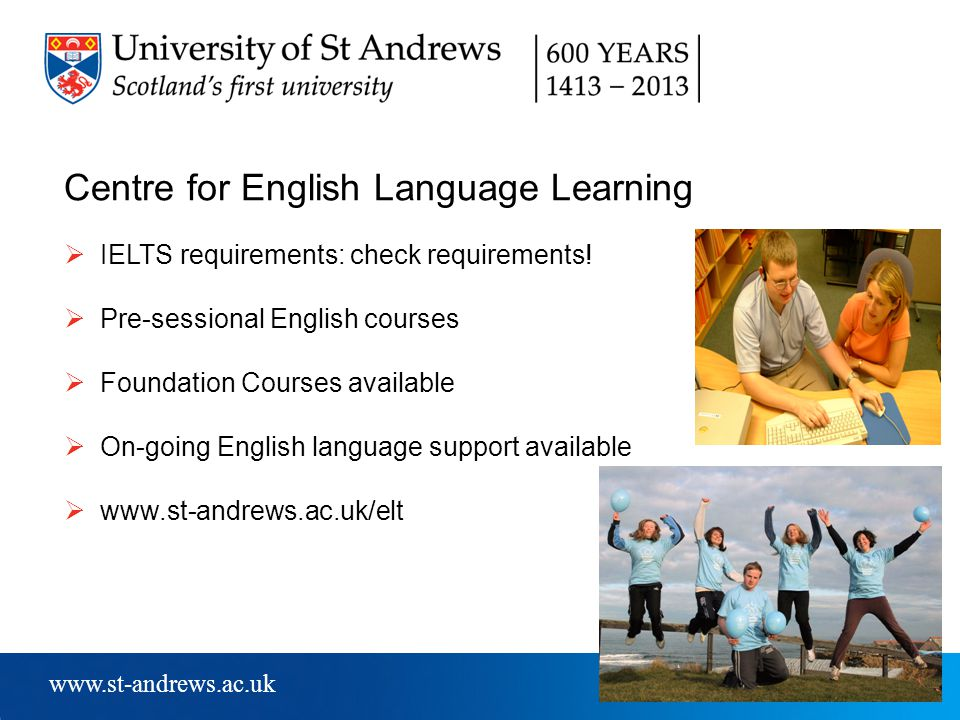 www.st-andrews.ac.uk Centre for English Language Learning  IELTS requirements: check requirements.