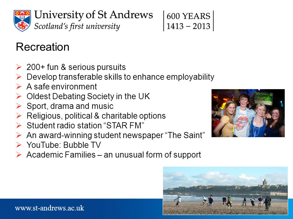 www.st-andrews.ac.uk Recreation  200+ fun & serious pursuits  Develop transferable skills to enhance employability  A safe environment  Oldest Debating Society in the UK  Sport, drama and music  Religious, political & charitable options  Student radio station STAR FM  An award-winning student newspaper The Saint  YouTube: Bubble TV  Academic Families – an unusual form of support