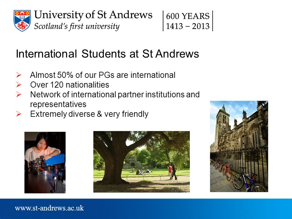 www.st-andrews.ac.uk International Students at St Andrews  Almost 50% of our PGs are international  Over 120 nationalities  Network of international partner institutions and representatives  Extremely diverse & very friendly